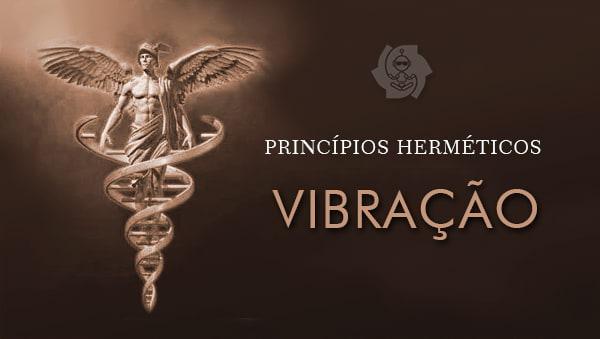 PRINCÍPIOS HERMÉTICOS (parte 2: Vibração)